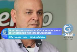 EX SECRETARIO DE EDUCACIÓN DE VILLAVICENCIO ES INVESTIGADO POR IRREGULARIDADES EN EL MANEJO DE LOS RECUERSO