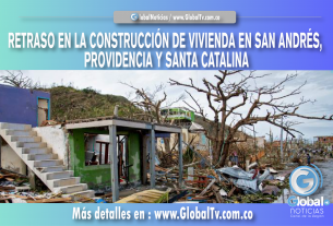 RETRASO EN LA CONSTRUCCIÓN DE VIVIENDA EN SAN ANDRÉS, PROVIDENCIA Y SANTA CATALINA