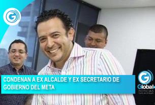 CONDENAN A EX ALCALDE Y EX SECRETARIO DE GOBIERNO DEL META
